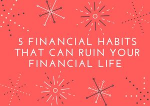 5 Financial Habits that can ruin your Financial Life